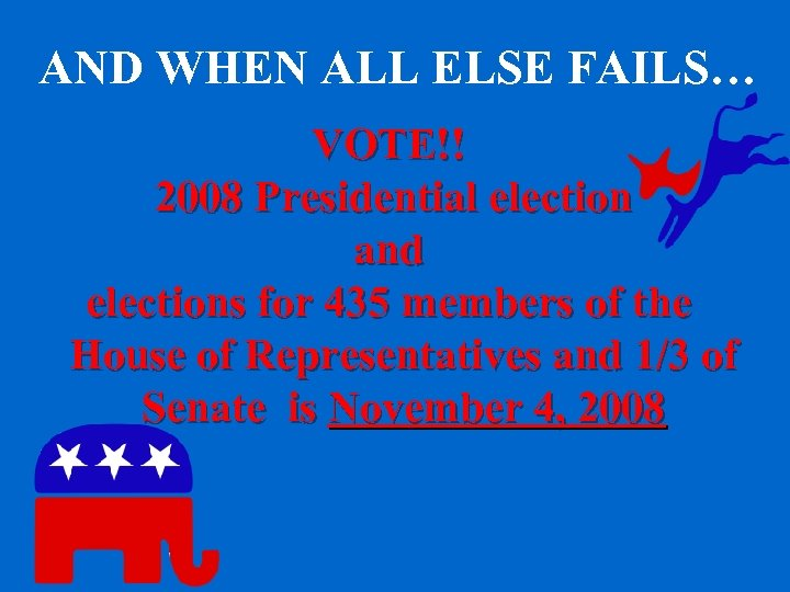 AND WHEN ALL ELSE FAILS… VOTE!! 2008 Presidential election and elections for 435 members