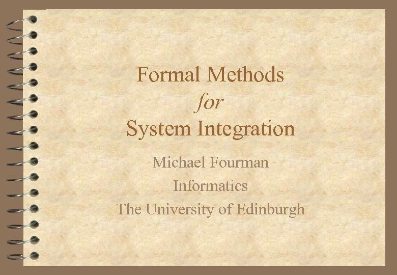 Formal Methods for System Integration Michael Fourman Informatics The University of Edinburgh