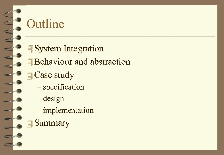 Outline 4 System Integration 4 Behaviour and abstraction 4 Case study – specification –