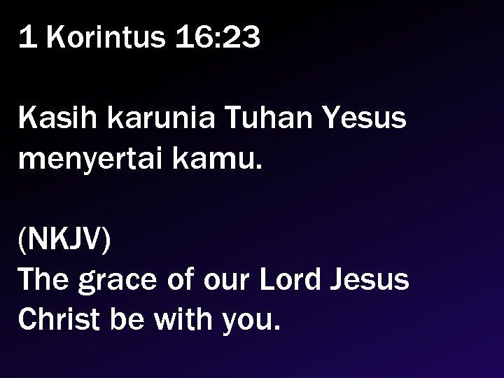 1 Korintus 16: 23 Kasih karunia Tuhan Yesus menyertai kamu. (NKJV) The grace of