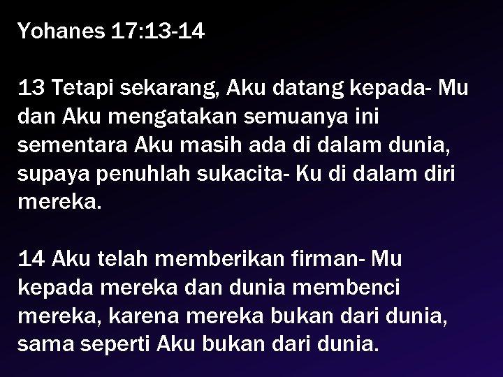 Yohanes 17: 13 -14 13 Tetapi sekarang, Aku datang kepada- Mu dan Aku mengatakan
