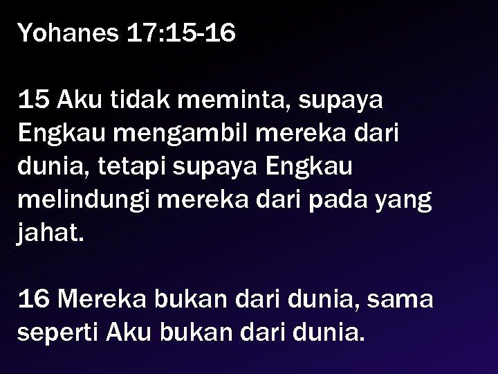Yohanes 17: 15 -16 15 Aku tidak meminta, supaya Engkau mengambil mereka dari dunia,