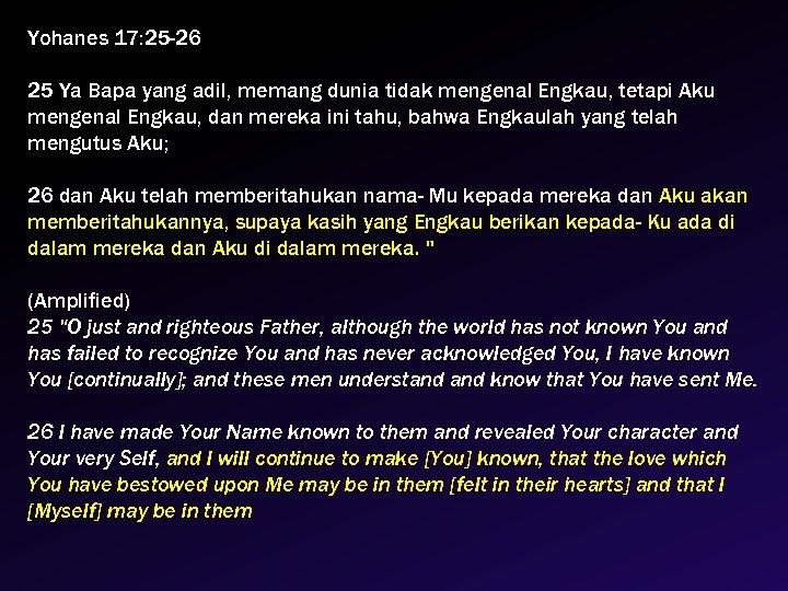 Yohanes 17: 25 -26 25 Ya Bapa yang adil, memang dunia tidak mengenal Engkau,