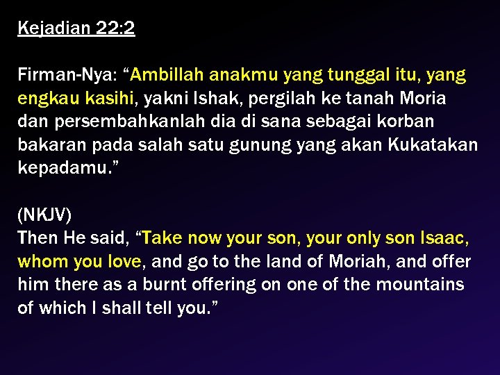 "Kejadian 22: 2 Firman-Nya: ""Ambillah anakmu yang tunggal itu, yang engkau kasihi, yakni Ishak,"