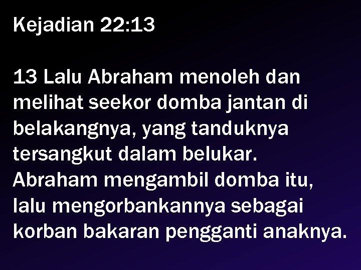 Kejadian 22: 13 13 Lalu Abraham menoleh dan melihat seekor domba jantan di belakangnya,