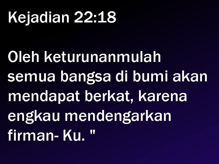 Kejadian 22: 18 Oleh keturunanmulah semua bangsa di bumi akan mendapat berkat, karena engkau