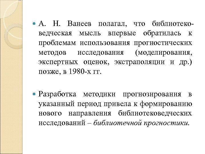 А. Н. Ванеев полагал, что библиотековедческая мысль впервые обратилась к проблемам использования прогностических