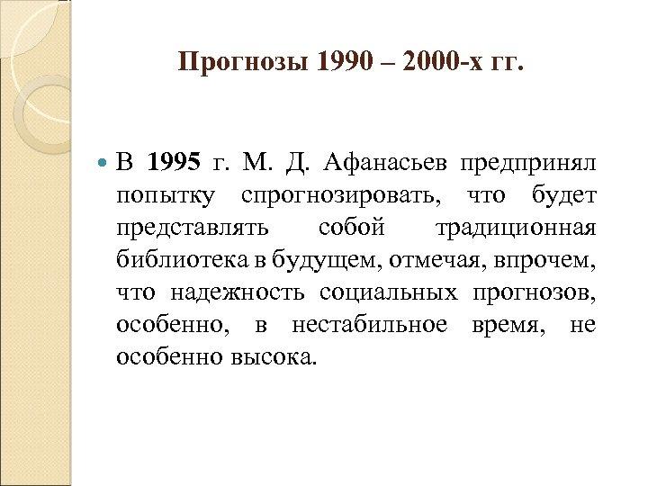 Прогнозы 1990 – 2000 -х гг. В 1995 г. М. Д. Афанасьев предпринял попытку