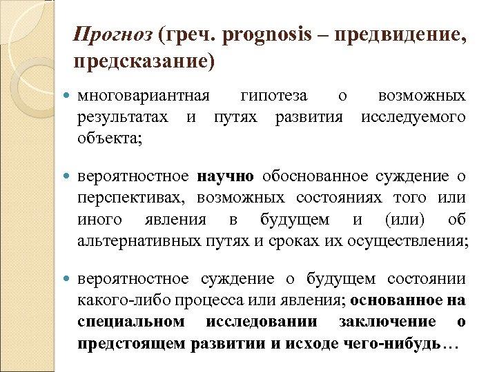 Прогноз (греч. prognosis – предвидение, предсказание) многовариантная гипотеза о возможных результатах и путях развития