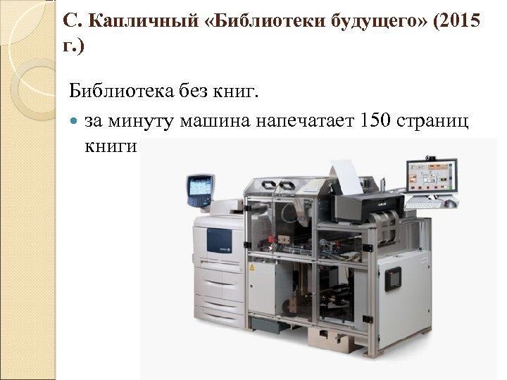 С. Капличный «Библиотеки будущего» (2015 г. ) Библиотека без книг. за минуту машина напечатает