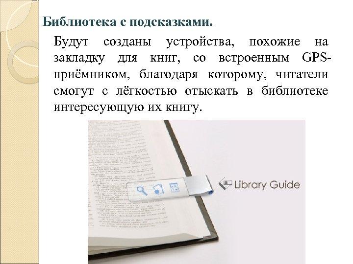 Библиотека с подсказками. Будут созданы устройства, похожие на закладку для книг, со встроенным GPSприёмником,