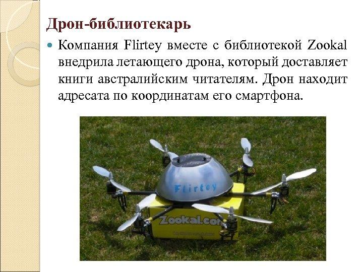 Дрон-библиотекарь Компания Flirtey вместе с библиотекой Zookal внедрила летающего дрона, который доставляет книги австралийским