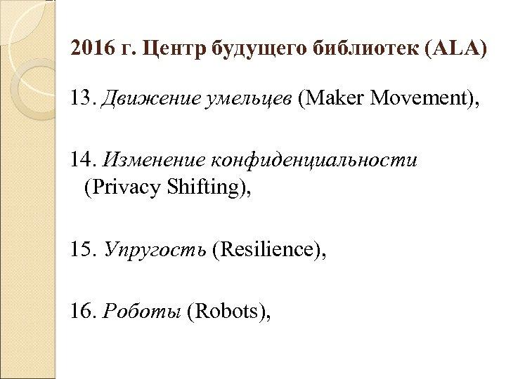 2016 г. Центр будущего библиотек (ALA) 13. Движение умельцев (Maker Movement), 14. Изменение конфиденциальности