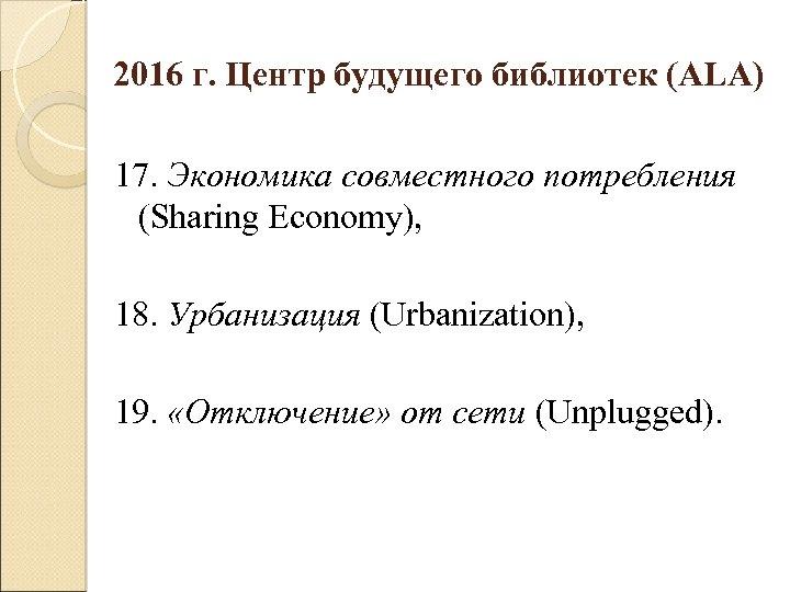 2016 г. Центр будущего библиотек (ALA) 17. Экономика совместного потребления (Sharing Economy), 18. Урбанизация