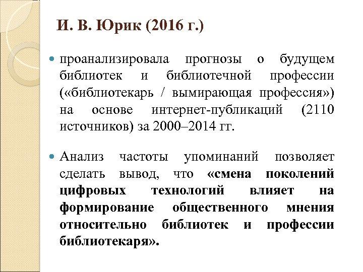 И. В. Юрик (2016 г. ) проанализировала прогнозы о будущем библиотек и библиотечной профессии