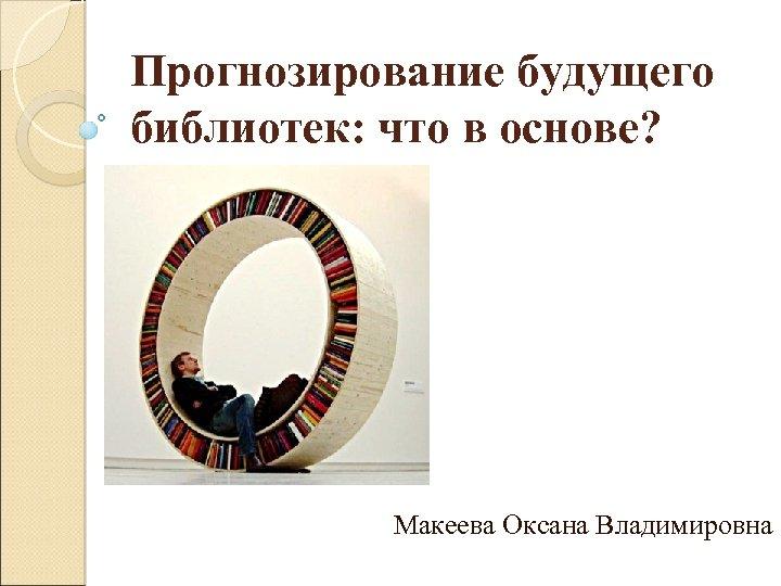 Прогнозирование будущего библиотек: что в основе? Макеева Оксана Владимировна