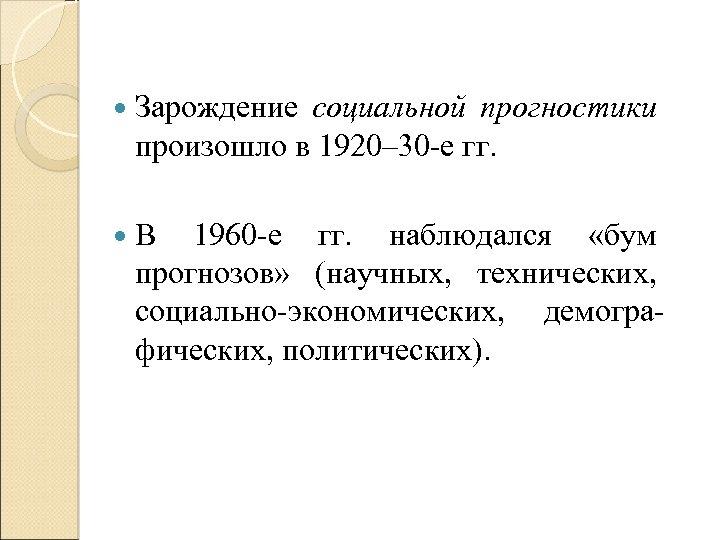 Зарождение социальной прогностики произошло в 1920– 30 -е гг. В 1960 -е гг.