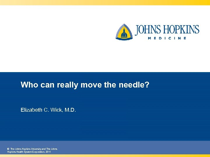 Who can really move the needle? Elizabeth C. Wick, M. D. © The Johns