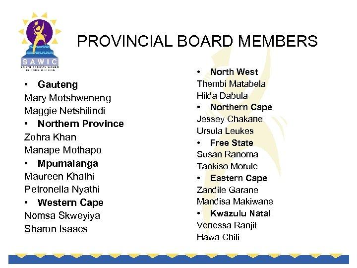 PROVINCIAL BOARD MEMBERS • Gauteng Mary Motshweneng Maggie Netshilindi • Northern Province Zohra Khan