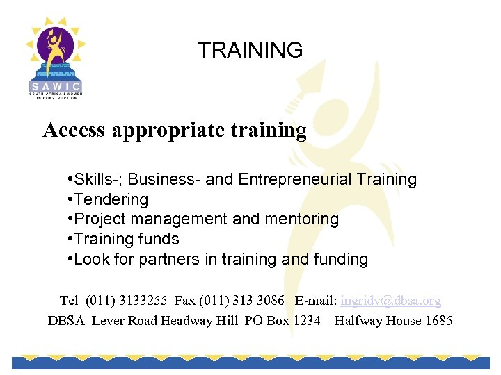 TRAINING Access appropriate training • Skills-; Business- and Entrepreneurial Training • Tendering • Project