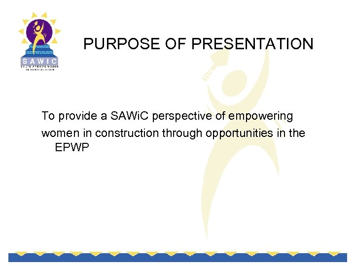 PURPOSE OF PRESENTATION To provide a SAWi. C perspective of empowering women in construction