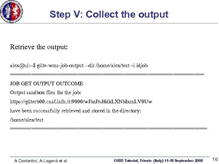 Step V: Collect the output Retrieve the output: alex@ui: ~$ glite-wms-job-output --dir /home/alex/test –i