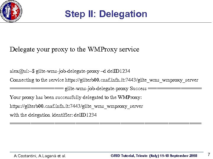 Step II: Delegation Delegate your proxy to the WMProxy service: alex@ui: ~$ glite-wms-job-delegate-proxy –d