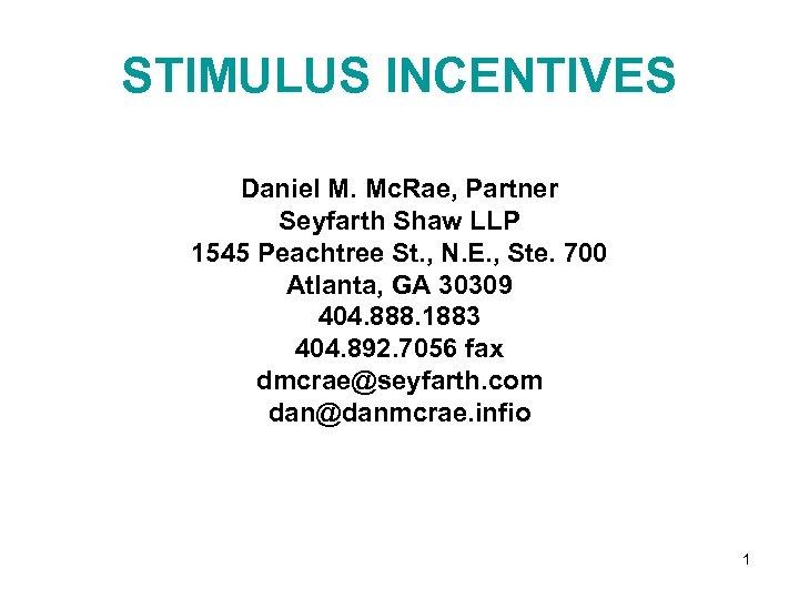 STIMULUS INCENTIVES Daniel M. Mc. Rae, Partner Seyfarth Shaw LLP 1545 Peachtree St. ,