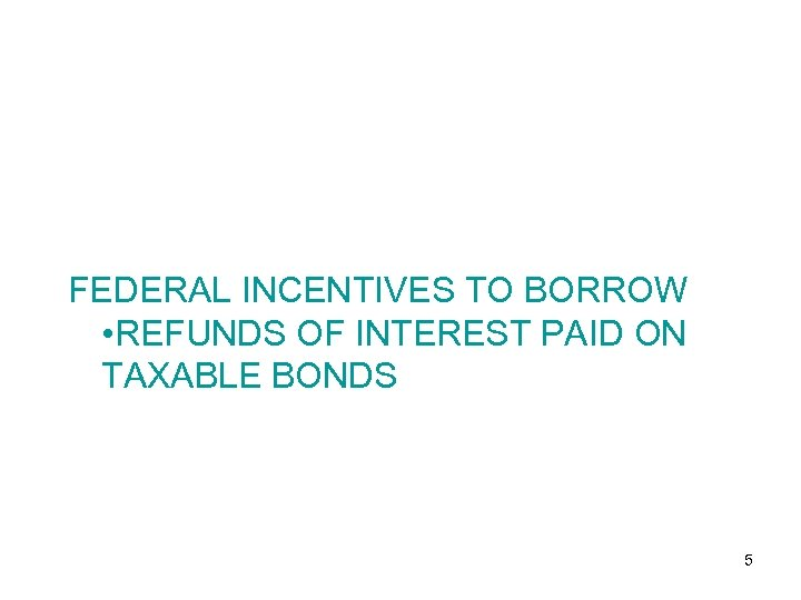FEDERAL INCENTIVES TO BORROW • REFUNDS OF INTEREST PAID ON TAXABLE BONDS 5