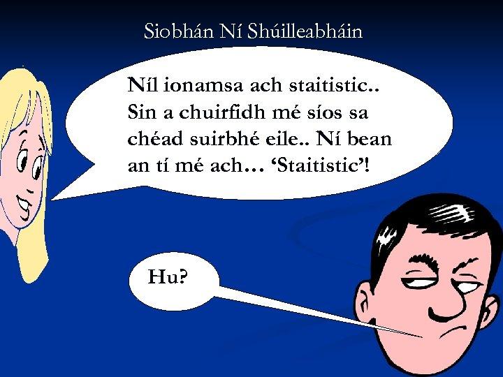Siobhán Ní Shúilleabháin Níl ionamsa ach staitistic. . Sin a chuirfidh mé síos sa