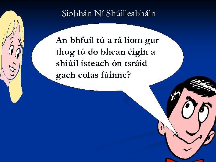 Siobhán Ní Shúilleabháin An bhfuil tú a rá liom gur thug tú do bhean