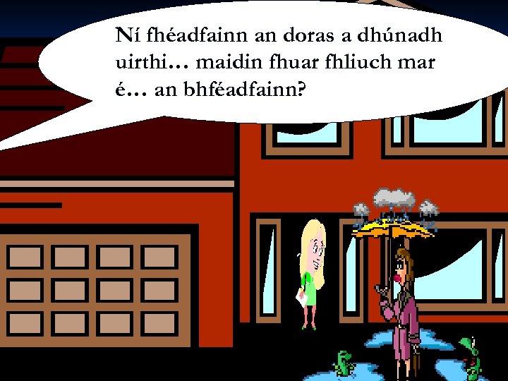 Ní Siobhán Ní Shúilleabháin fhéadfainn an doras a dhúnadh uirthi… maidin fhuar fhliuch mar