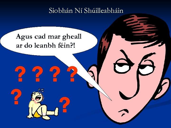 Siobhán Ní Shúilleabháin Agus cad mar gheall ar do leanbh féin? ! ? ?