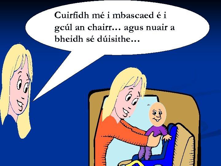 Siobhán Ní mbascaed é Cuirfidh mé i. Shúilleabháin i gcúl an chairr… agus nuair