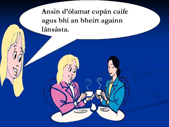 Ansin d'ólamar cupán caife agus bhí an bheirt againn lánsásta.