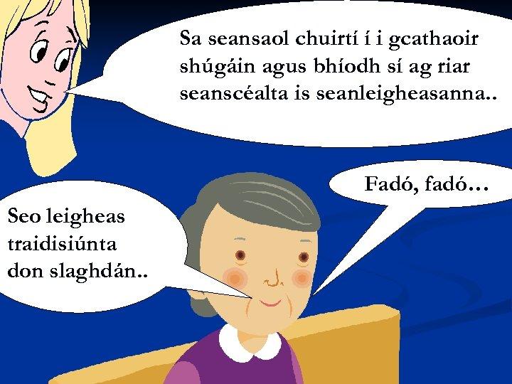 Sa seansaol chuirtí í i gcathaoir shúgáin agus bhíodh sí ag riar seanscéalta is