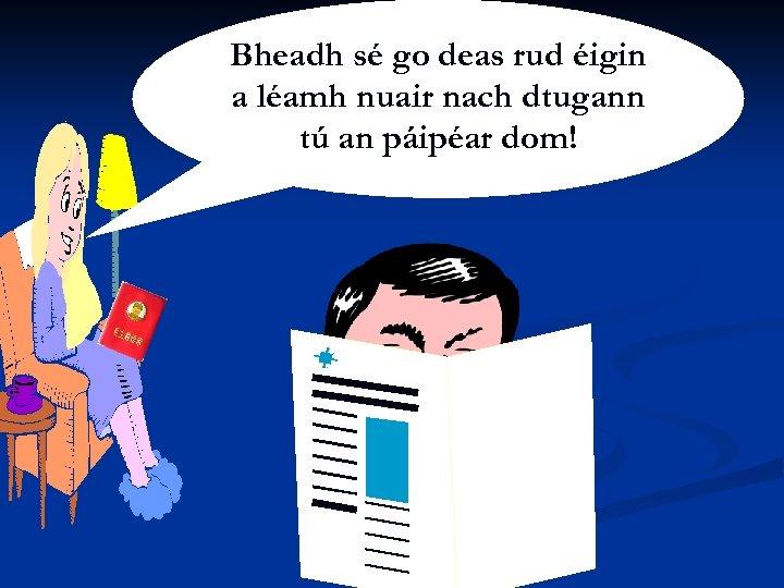 Le. Bheadh sé go deas rud éigin Siobhán Ní Shúilleabháin a léamh nuair nach