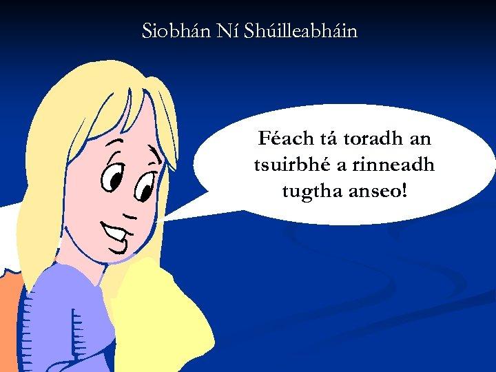 Siobhán Ní Shúilleabháin Féach tá toradh an tsuirbhé a rinneadh tugtha anseo!