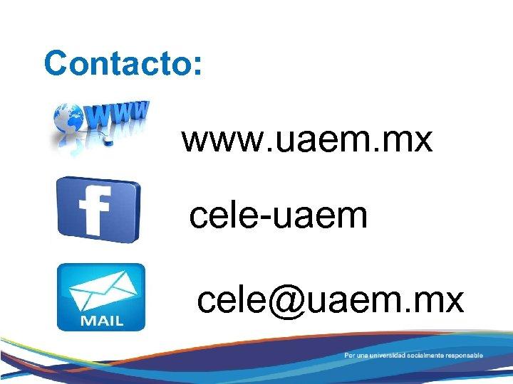 Contacto: www. uaem. mx cele-uaem cele@uaem. mx