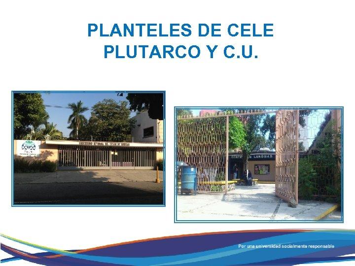PLANTELES DE CELE PLUTARCO Y C. U.