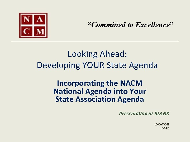 """""""Committed to Excellence"""" Looking Ahead: Developing YOUR State Agenda Incorporating the NACM National Agenda"""