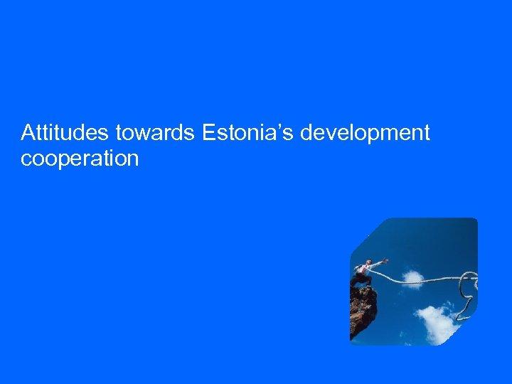 Attitudes towards Estonia's development cooperation