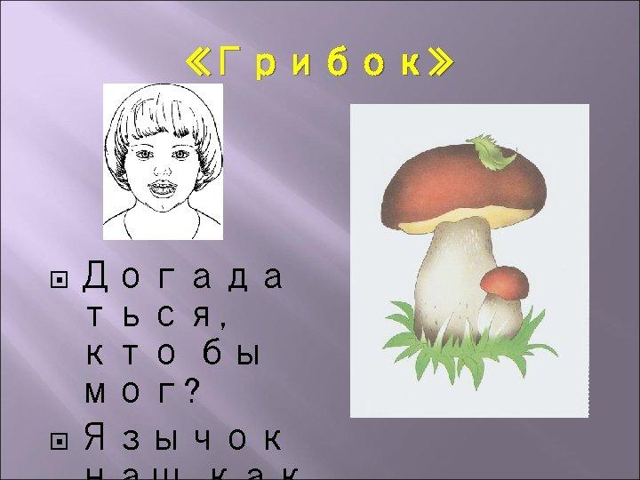 «Грибок» Догада ться, кто бы мог? Язычок