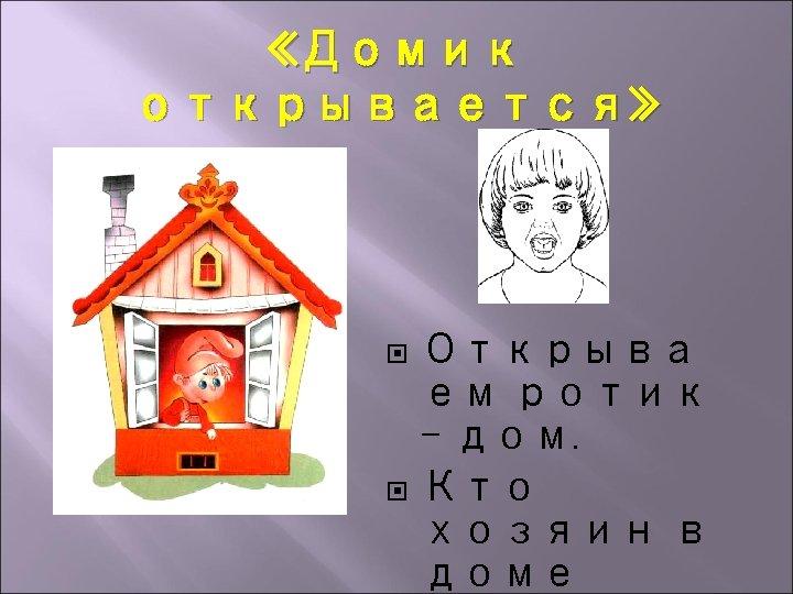«Домик открывается» Открыва ем ротик – дом. Кто хозяин в доме