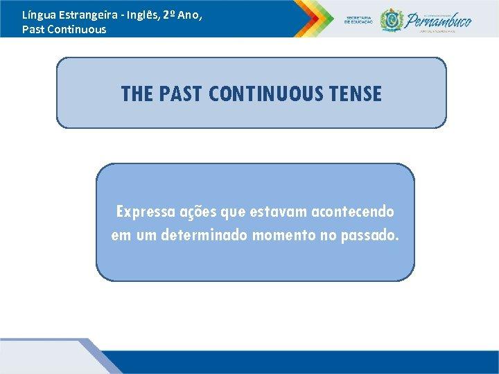Língua Estrangeira - Inglês, 2º Ano, Past Continuous THE PAST CONTINUOUS TENSE Expressa ações