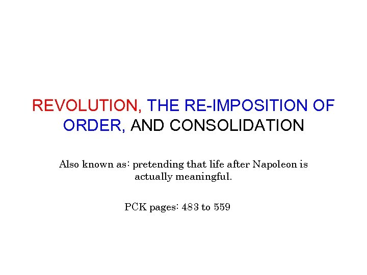 REVOLUTION, THE RE-IMPOSITION OF ORDER, AND CONSOLIDATION Also known as: pretending that life after