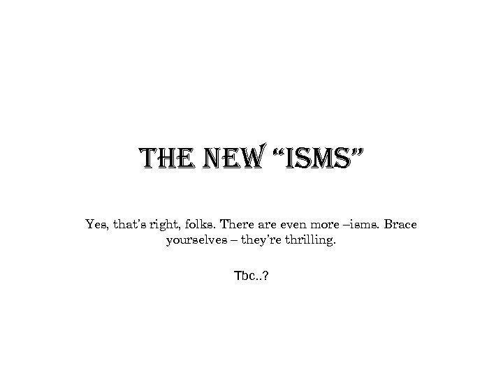 """the new """"isms"""" Yes, that's right, folks. There are even more –isms. Brace yourselves"""