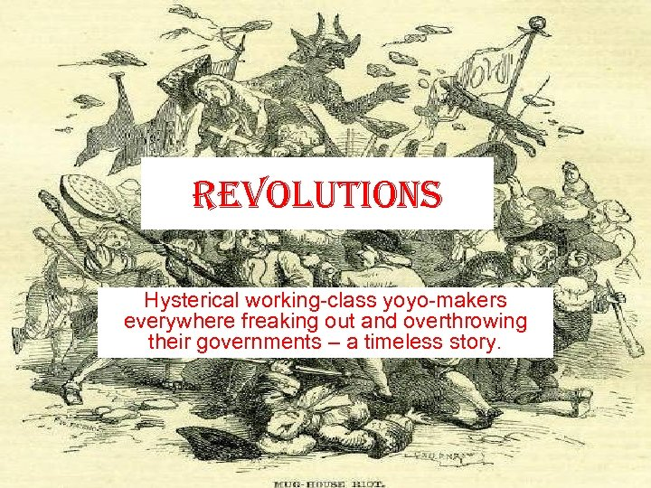 revolutions Hysterical working-class yoyo-makers everywhere freaking out and overthrowing their governments – a timeless