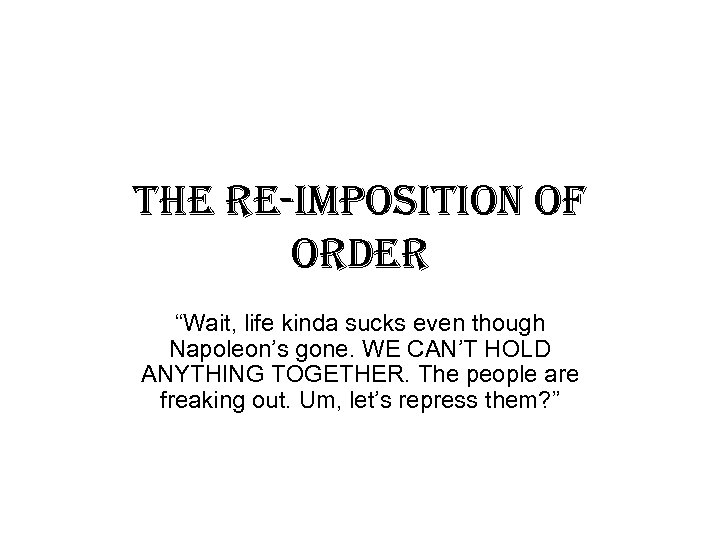 """the re-imposition of order """"Wait, life kinda sucks even though Napoleon's gone. WE CAN'T"""