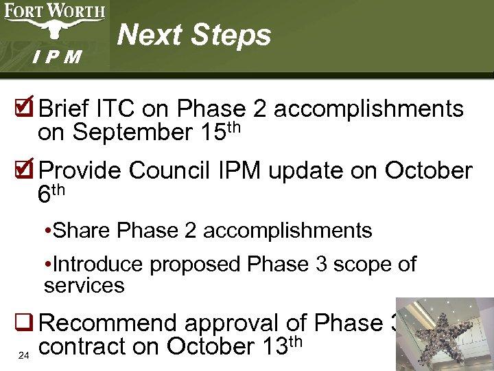 IPM Next Steps ü q Brief ITC on Phase 2 accomplishments on September 15